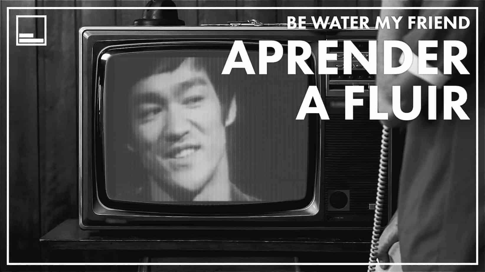 Be water my friend - Aprender a fluir - Cómo la filosofía de Bruce Lee puede ayudarte en tu vida.